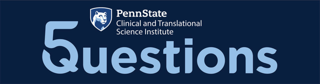 The logo for Penn State Clinical and Translational Science Institute 5 Questions series.